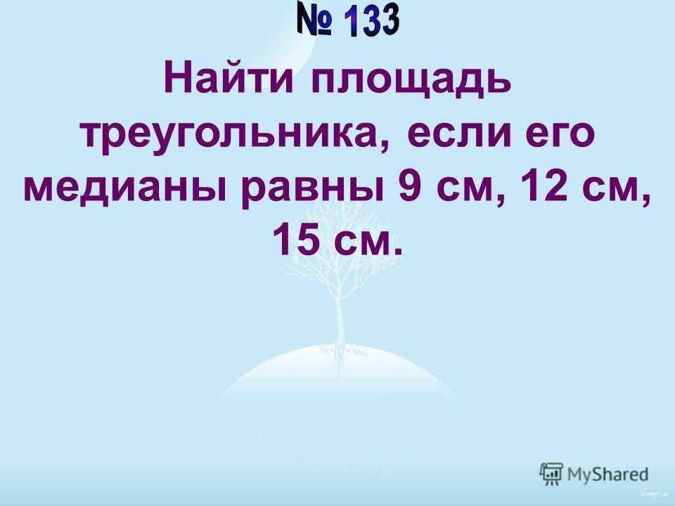 Найти площадь треугольника, если его медианы равны 9 см, 12 см, 15 см.