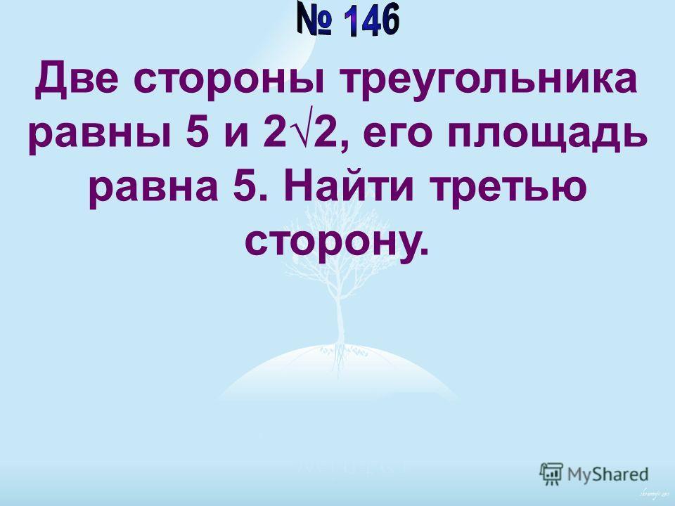 Две стороны треугольника равны 5 и 22, его площадь равна 5. Найти третью сторону.