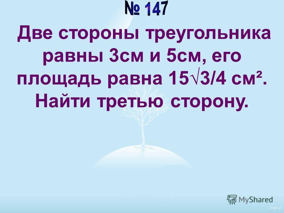 Две стороны треугольника равны 3см и 5см, его площадь равна 153/4 см². Найти третью сторону.