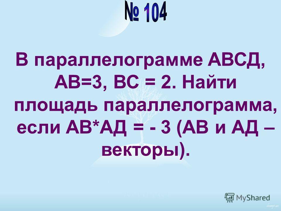 В параллелограмме АВСД, АВ=3, ВС = 2. Найти площадь параллелограмма, если АВ*АД = - 3 (АВ и АД – векторы).