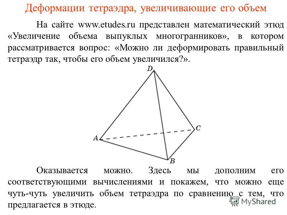 На сайте www.etudes.ru представлен математический этюд «Увеличение объема выпуклых многогранников», в котором рассматривается вопрос: «Можно ли деформировать правильный тетраэдр так, чтобы его объем увеличился?». Деформации тетраэдра, увеличивающие е
