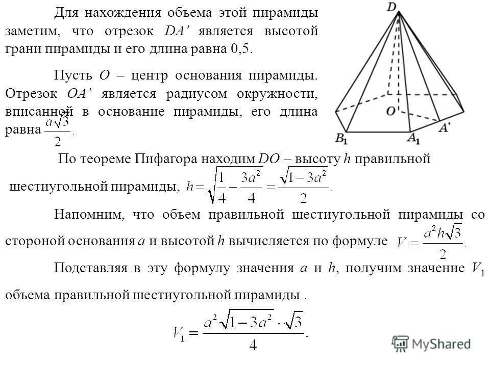 Для нахождения объема этой пирамиды заметим, что отрезок DA является высотой грани пирамиды и его длина равна 0,5. По теореме Пифагора находим DO – высоту h правильной шестиугольной пирамиды, Напомним, что объем правильной шестиугольной пирамиды со с