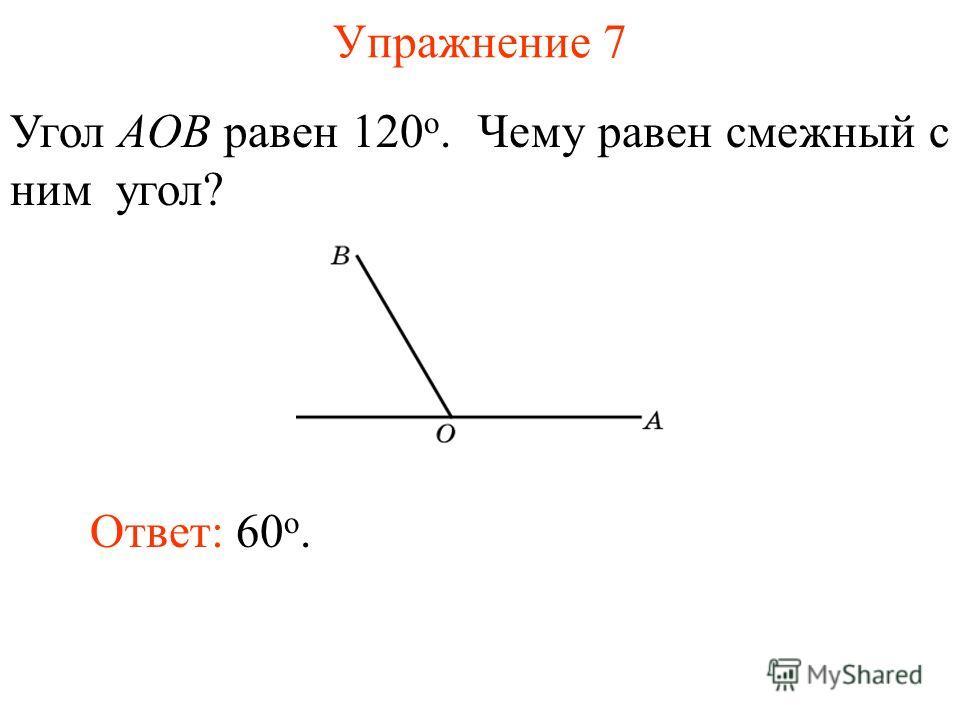 Упражнение 7 Угол AOB равен 120 о. Чему равен смежный с ним угол? Ответ: 60 о.
