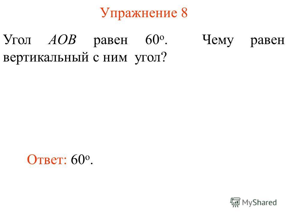 Упражнение 8 Угол AOB равен 60 о. Чему равен вертикальный с ним угол? Ответ: 60 о.