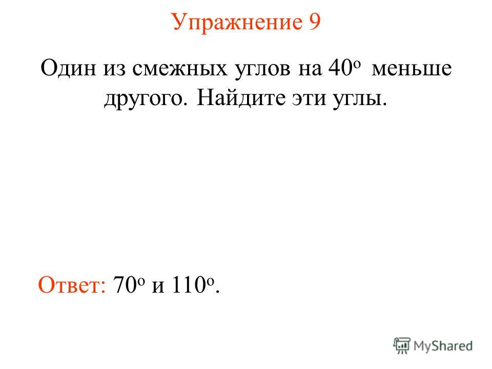 Упражнение 9 Один из смежных углов на 40 о меньше другого. Найдите эти углы. Ответ: 70 о и 110 о.