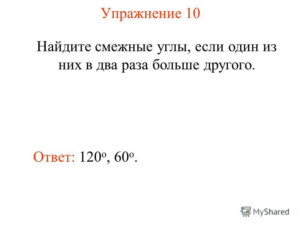Упражнение 10 Найдите смежные углы, если один из них в два раза больше другого. Ответ: 120 о, 60 o.