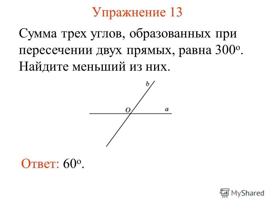 Упражнение 13 Сумма трех углов, образованных при пересечении двух прямых, равна 300 о. Найдите меньший из них. Ответ: 60 o.