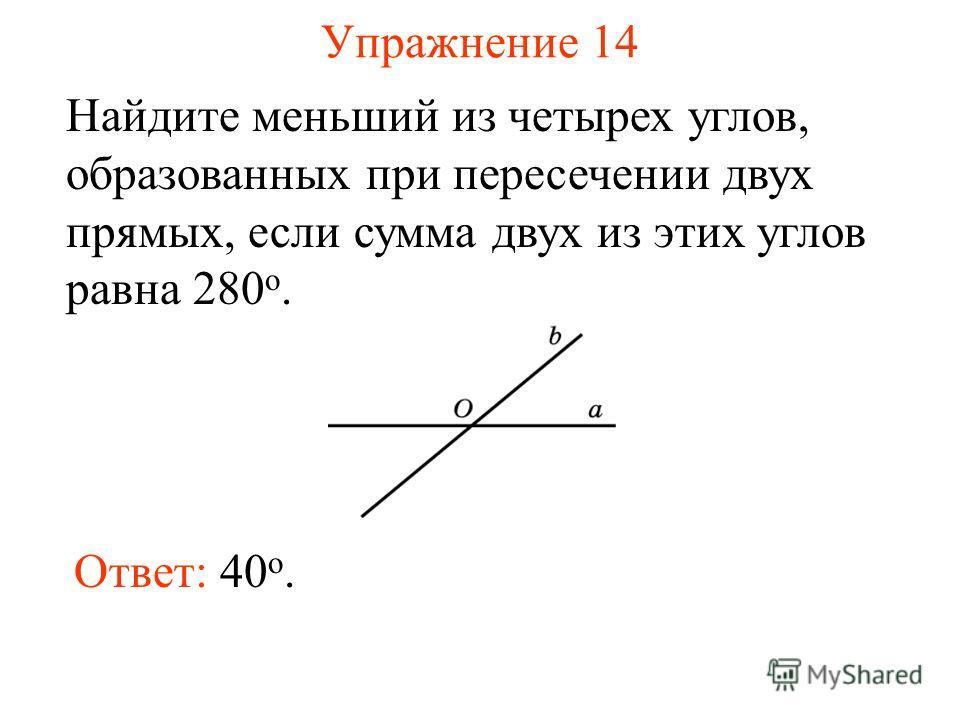 Упражнение 14 Найдите меньший из четырех углов, образованных при пересечении двух прямых, если сумма двух из этих углов равна 280 о. Ответ: 40 o.