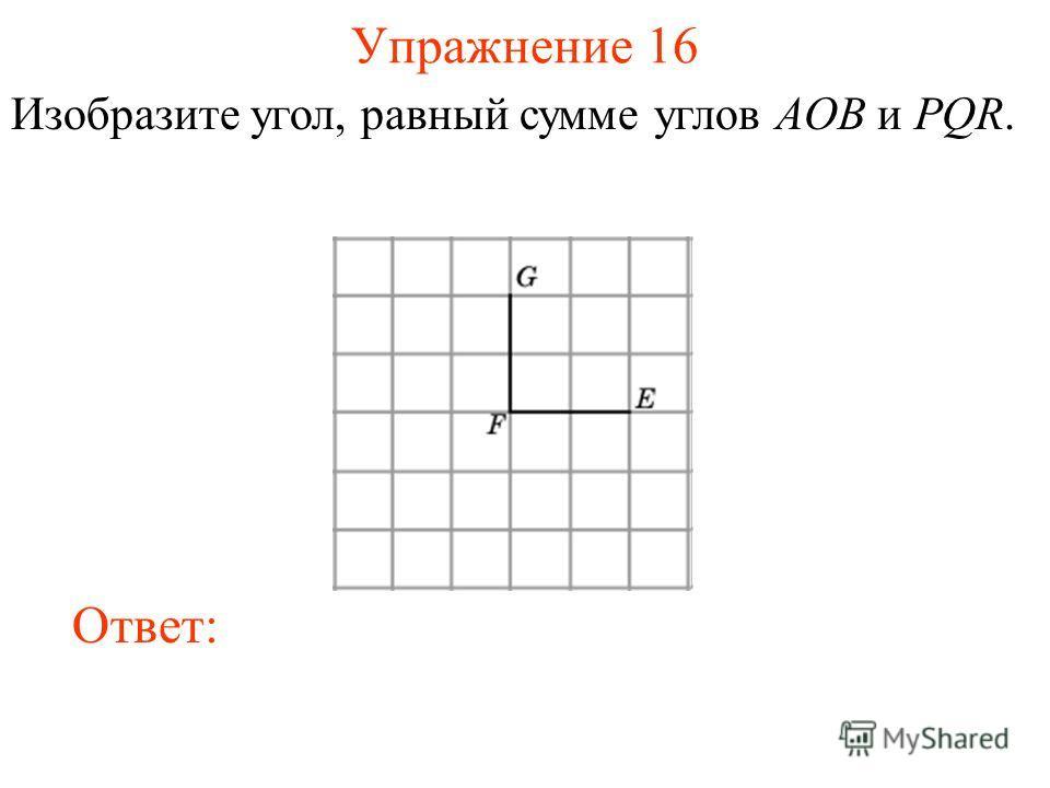 Упражнение 16 Изобразите угол, равный сумме углов AOB и PQR. Ответ: