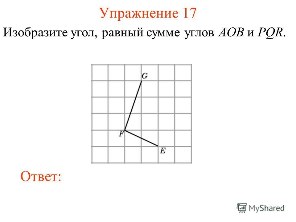 Упражнение 17 Изобразите угол, равный сумме углов AOB и PQR. Ответ: