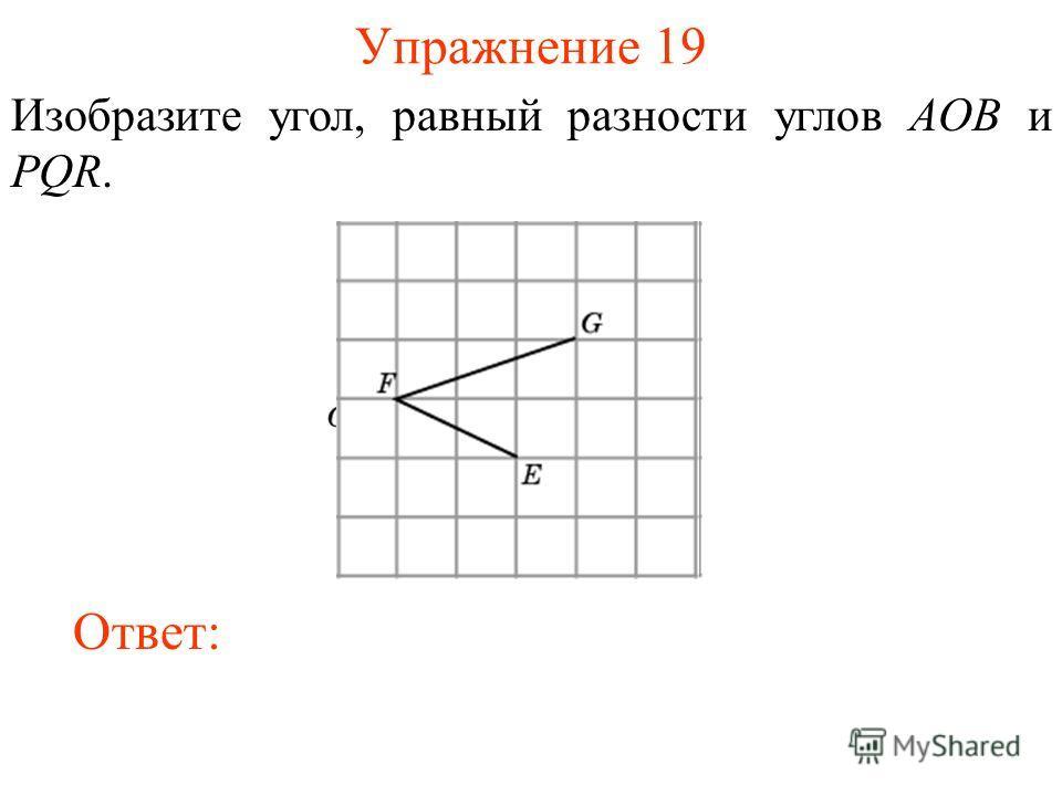 Упражнение 19 Изобразите угол, равный разности углов AOB и PQR. Ответ: