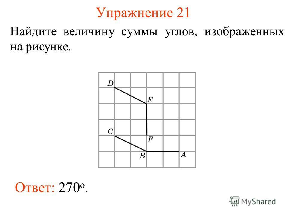 Упражнение 21 Найдите величину суммы углов, изображенных на рисунке. Ответ: 270 o.