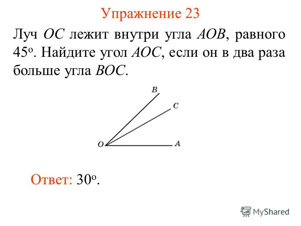 Упражнение 23 Луч ОС лежит внутри угла АОВ, равного 45 о. Найдите угол АОС, если он в два раза больше угла ВОС. Ответ: 30 о.