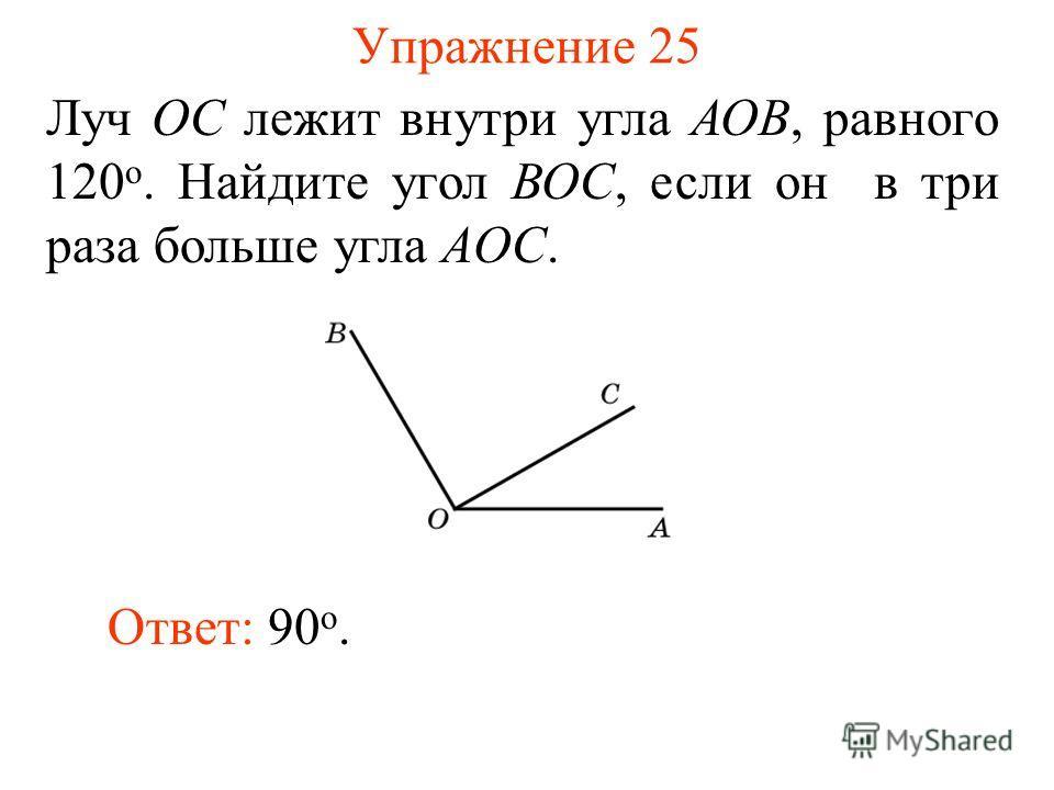 Упражнение 25 Луч ОС лежит внутри угла АОВ, равного 120 о. Найдите угол ВОС, если он в три раза больше угла AОС. Ответ: 90 о.