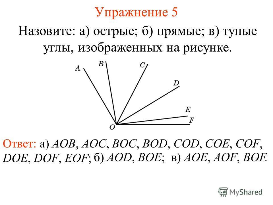 Упражнение 5 Назовите: а) острые; б) прямые; в) тупые углы, изображенных на рисунке. Ответ: а) AOB, AOC, BOC, BOD, COD, COE, COF, DOE, DOF, EOF; б) AOD, BOE;в) AOE, AOF, BOF.