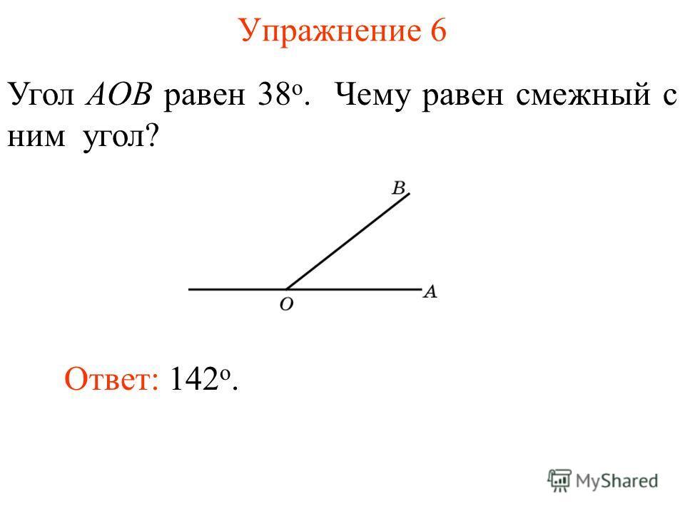 Упражнение 6 Угол AOB равен 38 о. Чему равен смежный с ним угол? Ответ: 142 о.