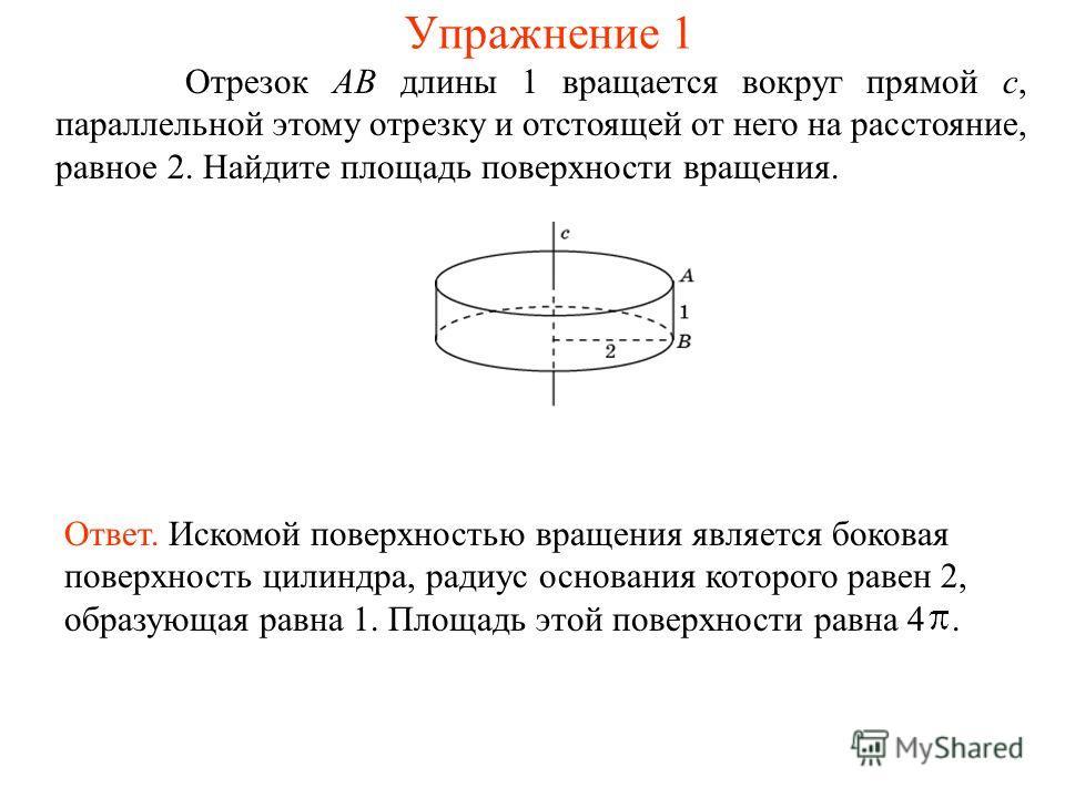 Отрезок AB длины 1 вращается вокруг прямой c, параллельной этому отрезку и отстоящей от него на расстояние, равное 2. Найдите площадь поверхности вращения. Ответ. Искомой поверхностью вращения является боковая поверхность цилиндра, радиус основания к