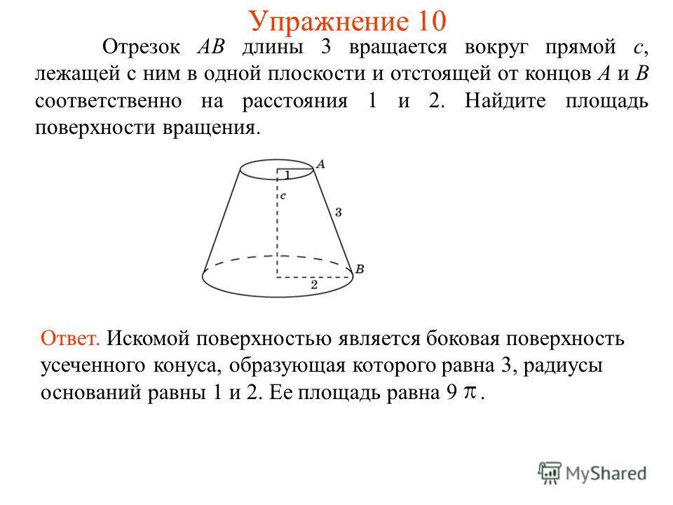 Отрезок AB длины 3 вращается вокруг прямой c, лежащей с ним в одной плоскости и отстоящей от концов A и B соответственно на расстояния 1 и 2. Найдите площадь поверхности вращения. Ответ. Искомой поверхностью является боковая поверхность усеченного ко