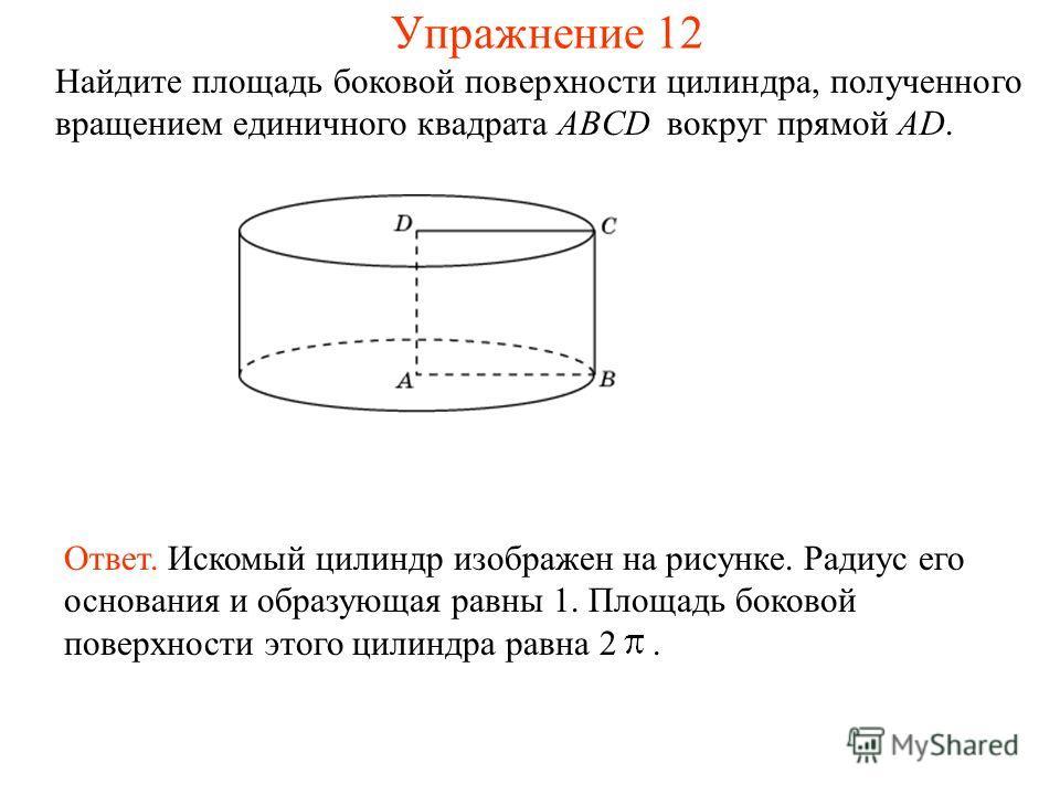 Найдите площадь боковой поверхности цилиндра, полученного вращением единичного квадрата ABCD вокруг прямой AD. Ответ. Искомый цилиндр изображен на рисунке. Радиус его основания и образующая равны 1. Площадь боковой поверхности этого цилиндра равна 2.