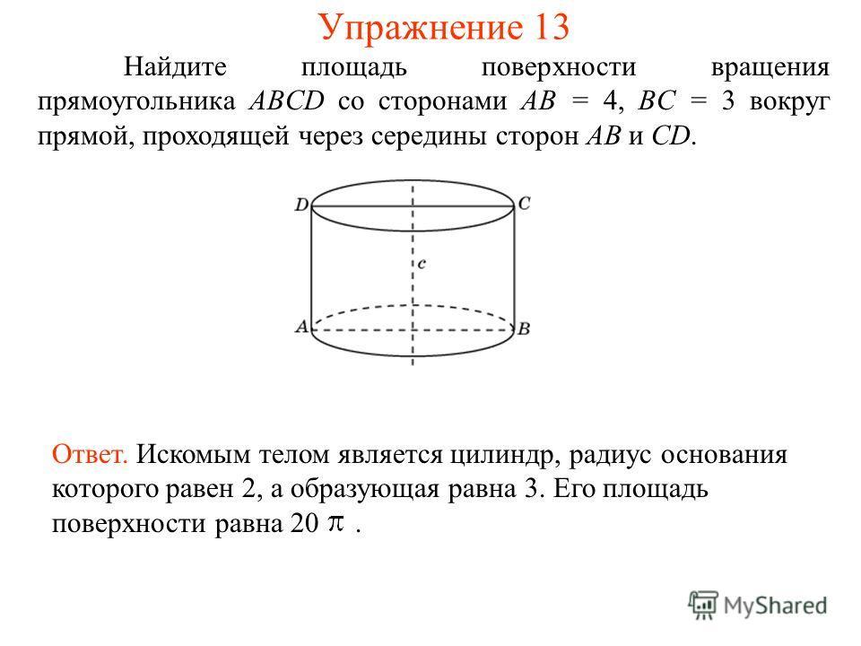 Найдите площадь поверхности вращения прямоугольника ABCD со сторонами AB = 4, BC = 3 вокруг прямой, проходящей через середины сторон AB и CD. Ответ. Искомым телом является цилиндр, радиус основания которого равен 2, а образующая равна 3. Его площадь