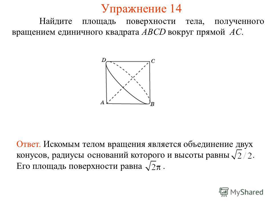 Найдите площадь поверхности тела, полученного вращением единичного квадрата ABCD вокруг прямой AC. Ответ. Искомым телом вращения является объединение двух конусов, радиусы оснований которого и высоты равны. Его площадь поверхности равна. Упражнение 1