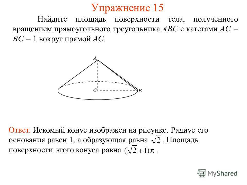 Найдите площадь поверхности тела, полученного вращением прямоугольного треугольника ABC с катетами AC = BC = 1 вокруг прямой AC. Ответ. Искомый конус изображен на рисунке. Радиус его основания равен 1, а образующая равна. Площадь поверхности этого ко