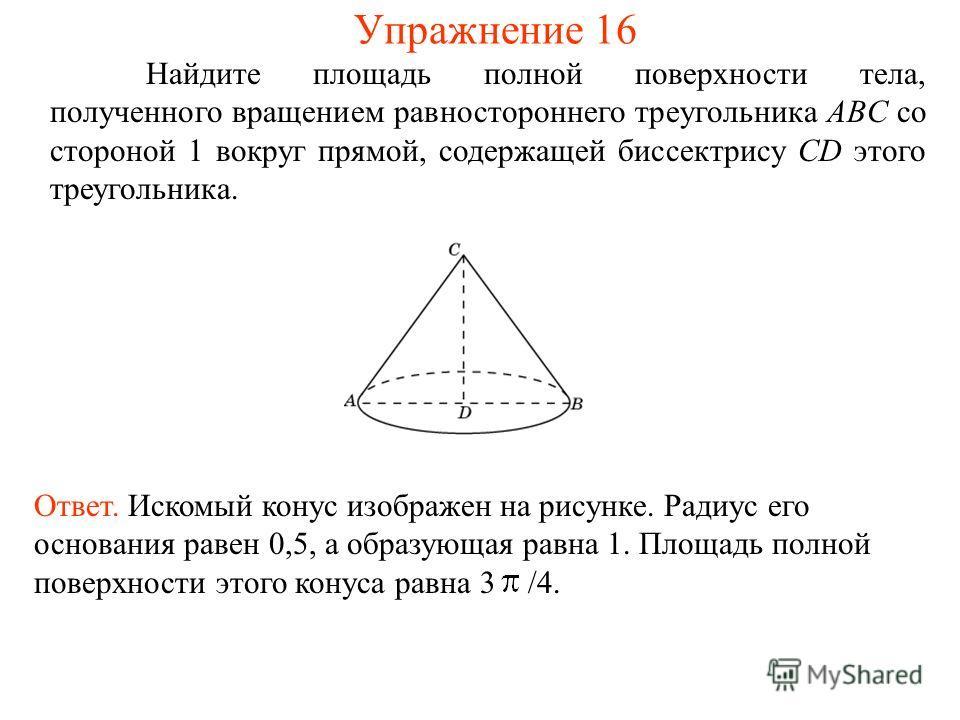 Найдите площадь полной поверхности тела, полученного вращением равностороннего треугольника ABC со стороной 1 вокруг прямой, содержащей биссектрису CD этого треугольника. Ответ. Искомый конус изображен на рисунке. Радиус его основания равен 0,5, а об