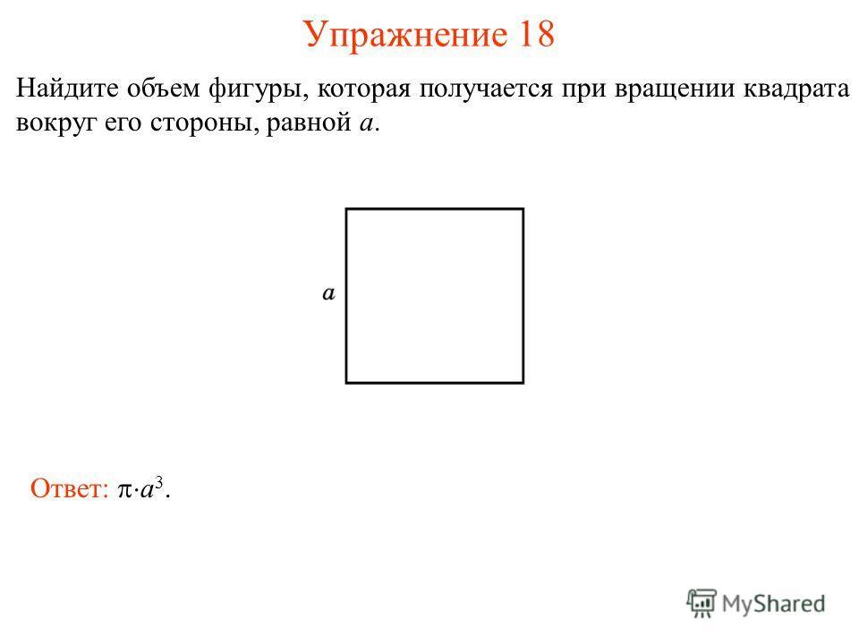 Упражнение 18 Найдите объем фигуры, которая получается при вращении квадрата вокруг его стороны, равной a. Ответ: a 3.