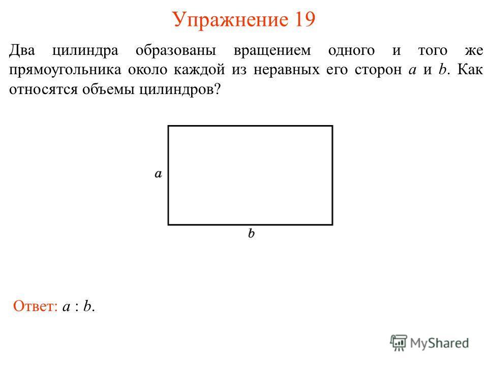 Упражнение 19 Два цилиндра образованы вращением одного и того же прямоугольника около каждой из неравных его сторон a и b. Как относятся объемы цилиндров? Ответ: a : b.
