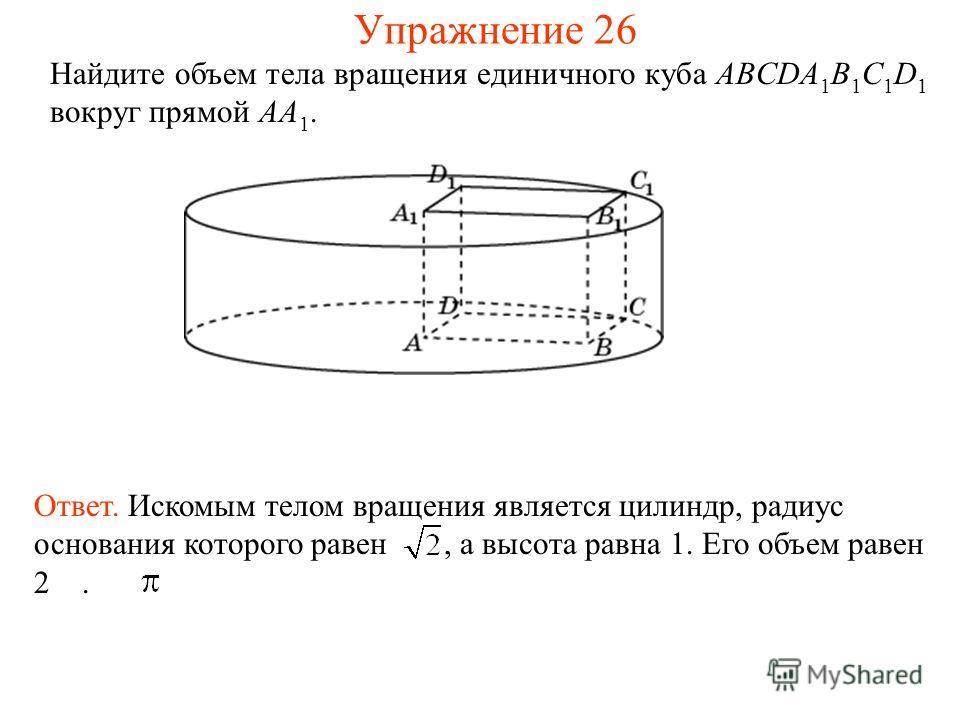 Найдите объем тела вращения единичного куба ABCDA 1 B 1 C 1 D 1 вокруг прямой AA 1. Ответ. Искомым телом вращения является цилиндр, радиус основания которого равен, а высота равна 1. Его объем равен 2. Упражнение 26