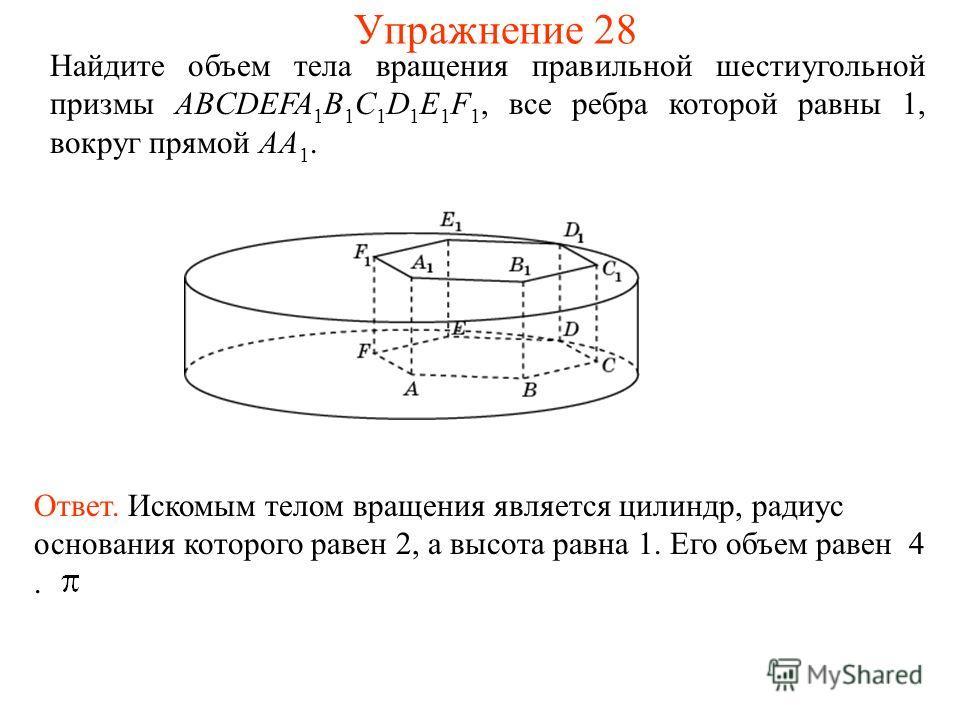 Найдите объем тела вращения правильной шестиугольной призмы ABCDEFA 1 B 1 C 1 D 1 E 1 F 1, все ребра которой равны 1, вокруг прямой AA 1. Ответ. Искомым телом вращения является цилиндр, радиус основания которого равен 2, а высота равна 1. Его объем р