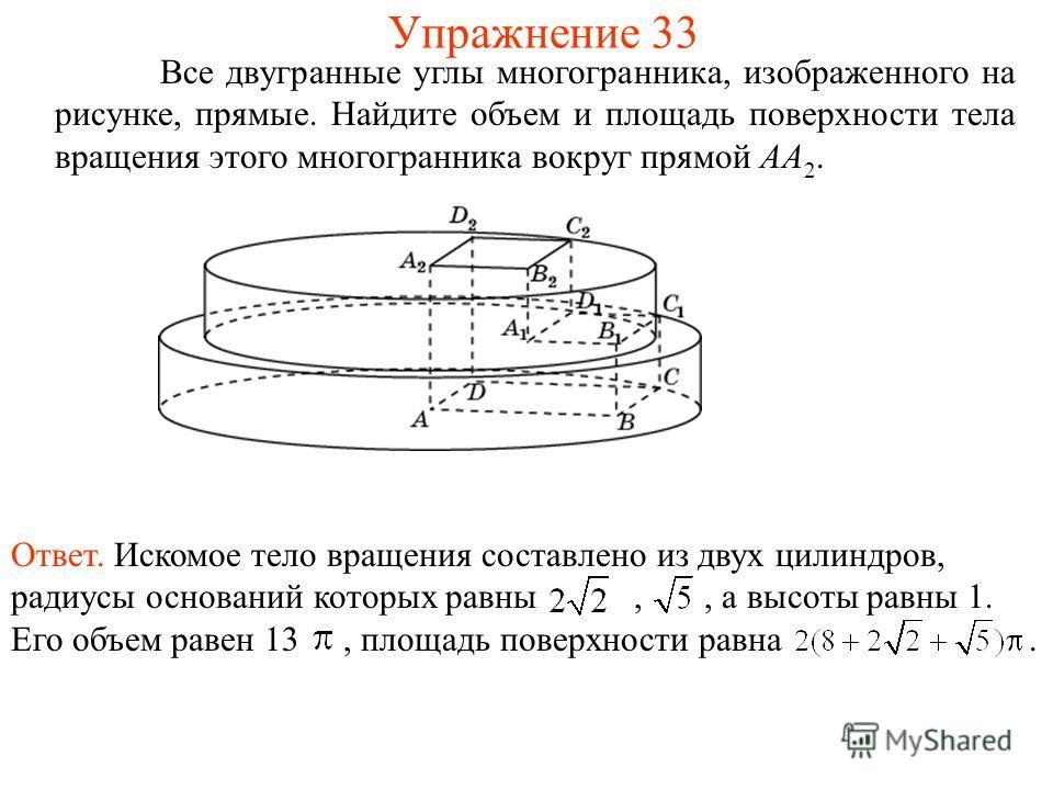 Все двугранные углы многогранника, изображенного на рисунке, прямые. Найдите объем и площадь поверхности тела вращения этого многогранника вокруг прямой AA 2. Упражнение 33 Ответ. Искомое тело вращения составлено из двух цилиндров, радиусы оснований