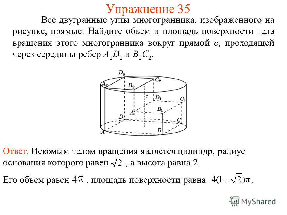 Все двугранные углы многогранника, изображенного на рисунке, прямые. Найдите объем и площадь поверхности тела вращения этого многогранника вокруг прямой c, проходящей через середины ребер A 1 D 1 и B 2 C 2. Упражнение 35 Ответ. Искомым телом вращения