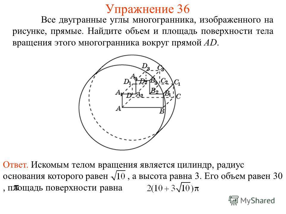 Все двугранные углы многогранника, изображенного на рисунке, прямые. Найдите объем и площадь поверхности тела вращения этого многогранника вокруг прямой AD. Упражнение 36 Ответ. Искомым телом вращения является цилиндр, радиус основания которого равен