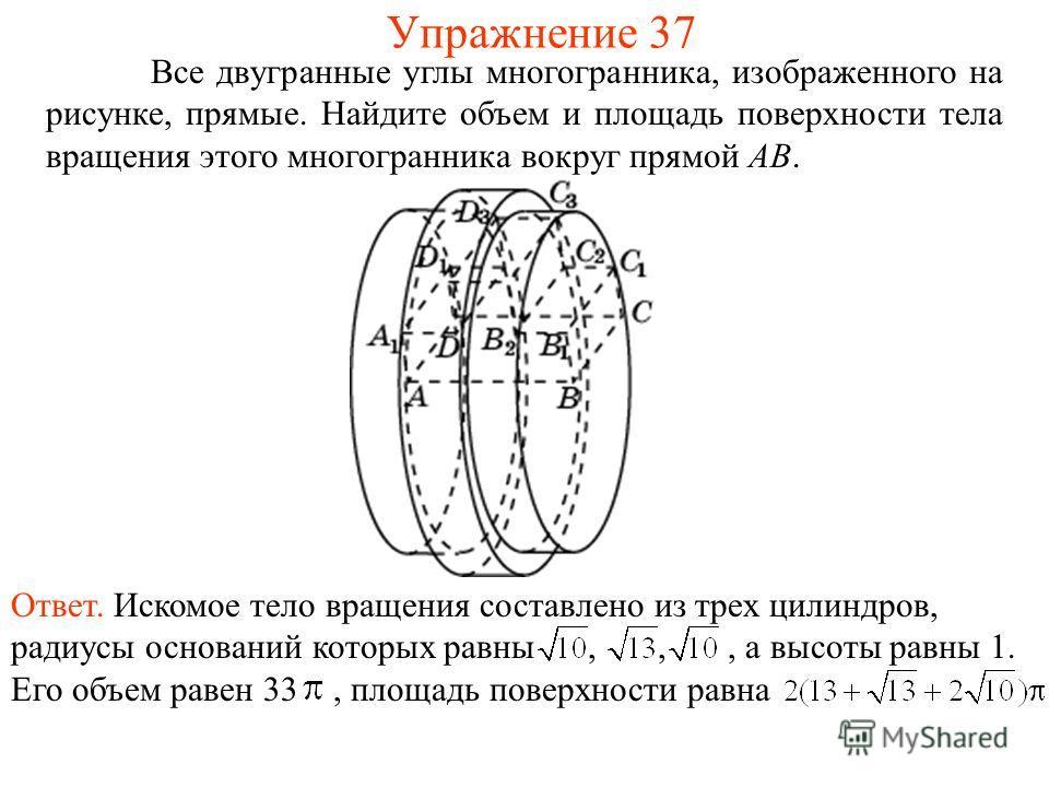 Все двугранные углы многогранника, изображенного на рисунке, прямые. Найдите объем и площадь поверхности тела вращения этого многогранника вокруг прямой AB. Упражнение 37 Ответ. Искомое тело вращения составлено из трех цилиндров, радиусы оснований ко
