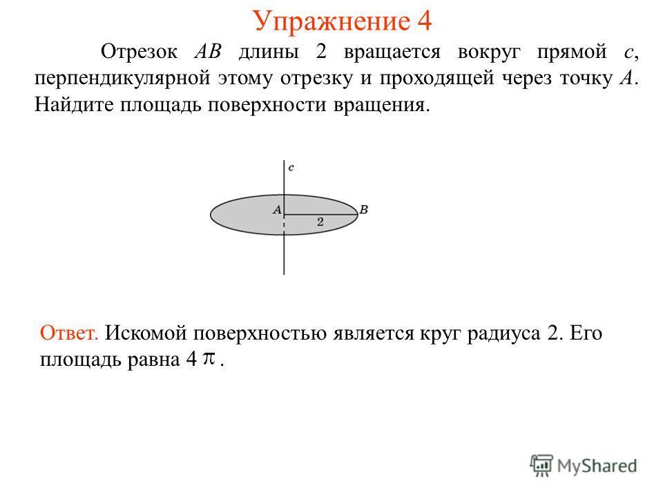 Отрезок AB длины 2 вращается вокруг прямой c, перпендикулярной этому отрезку и проходящей через точку A. Найдите площадь поверхности вращения. Ответ. Искомой поверхностью является круг радиуса 2. Его площадь равна 4. Упражнение 4