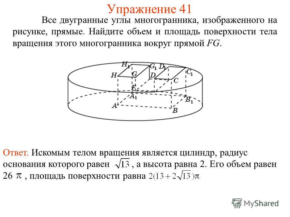 Все двугранные углы многогранника, изображенного на рисунке, прямые. Найдите объем и площадь поверхности тела вращения этого многогранника вокруг прямой FG. Упражнение 41 Ответ. Искомым телом вращения является цилиндр, радиус основания которого равен