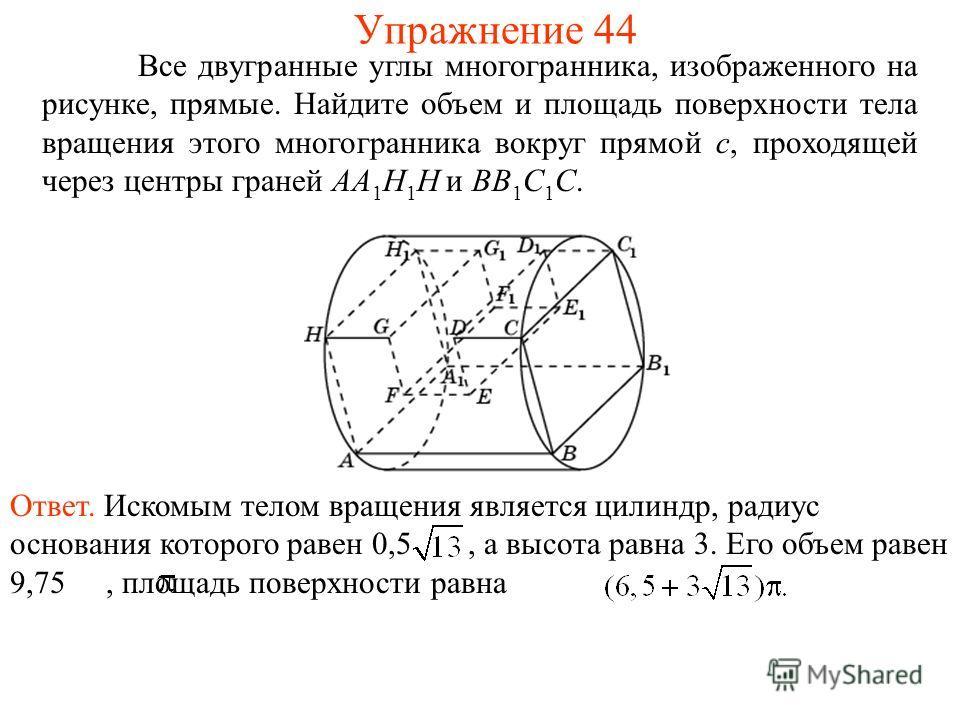 Все двугранные углы многогранника, изображенного на рисунке, прямые. Найдите объем и площадь поверхности тела вращения этого многогранника вокруг прямой c, проходящей через центры граней AA 1 H 1 H и BB 1 C 1 C. Упражнение 44 Ответ. Искомым телом вра