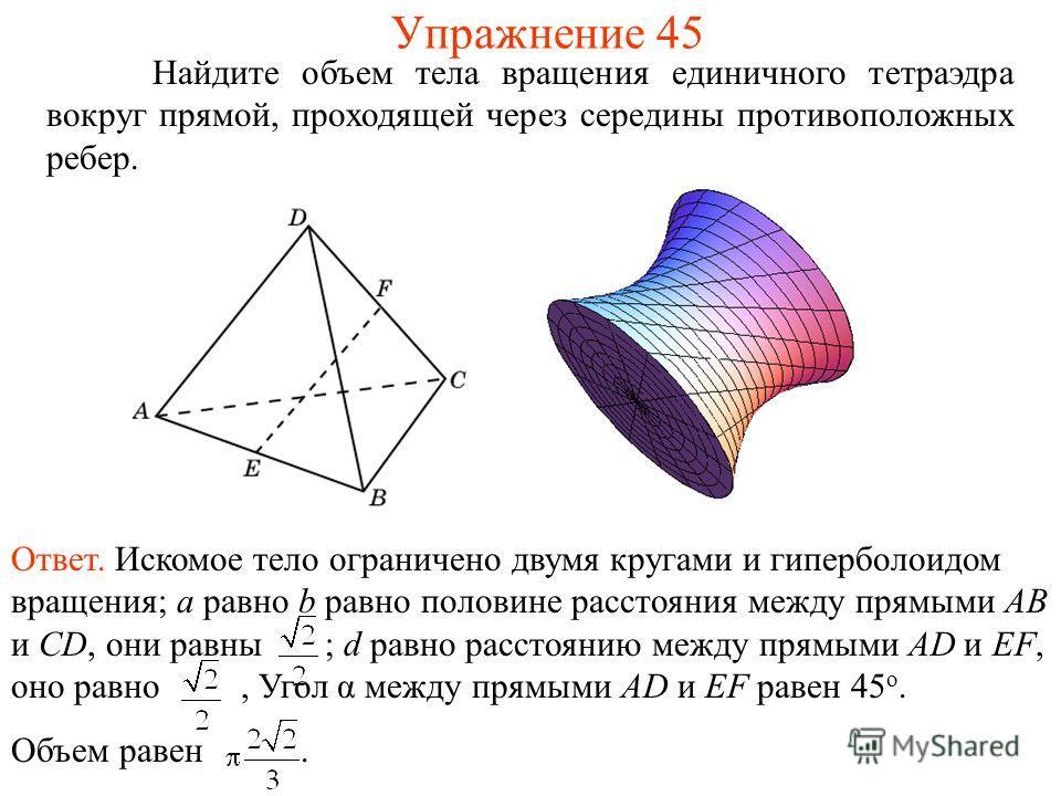 Найдите объем тела вращения единичного тетраэдра вокруг прямой, проходящей через середины противоположных ребер. Упражнение 45 Ответ. Искомое тело ограничено двумя кругами и гиперболоидом вращения; a равно b равно половине расстояния между прямыми AB