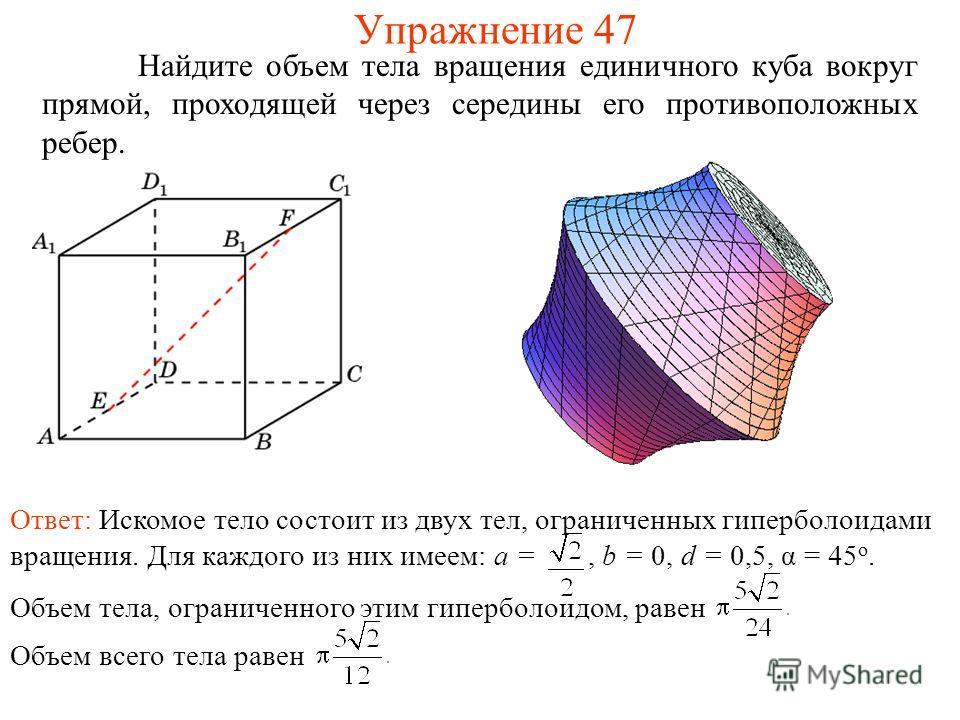 Найдите объем тела вращения единичного куба вокруг прямой, проходящей через середины его противоположных ребер. Упражнение 47 Ответ: Искомое тело состоит из двух тел, ограниченных гиперболоидами вращения. Для каждого из них имеем: a =, b = 0, d = 0,5