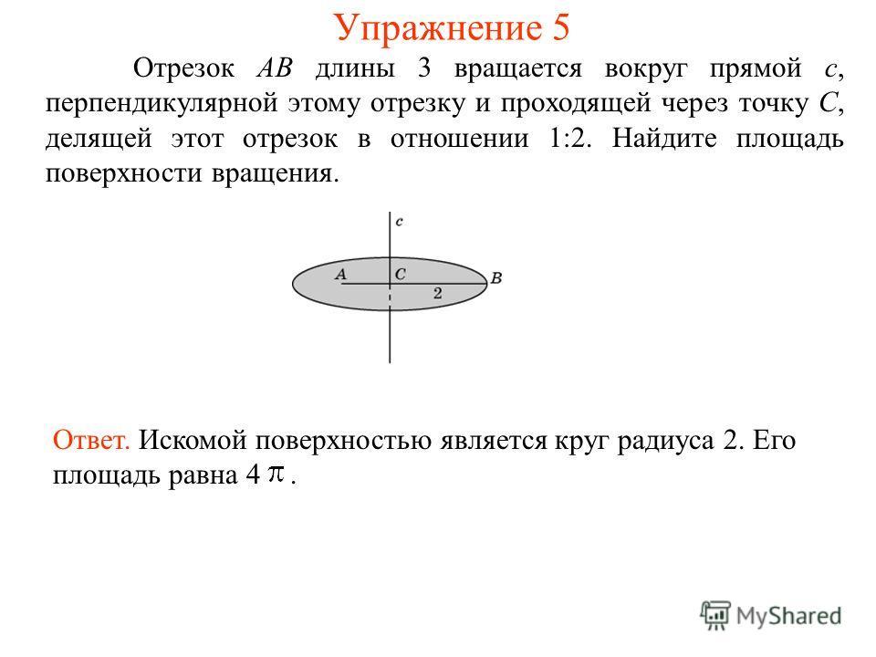 Отрезок AB длины 3 вращается вокруг прямой c, перпендикулярной этому отрезку и проходящей через точку C, делящей этот отрезок в отношении 1:2. Найдите площадь поверхности вращения. Ответ. Искомой поверхностью является круг радиуса 2. Его площадь равн