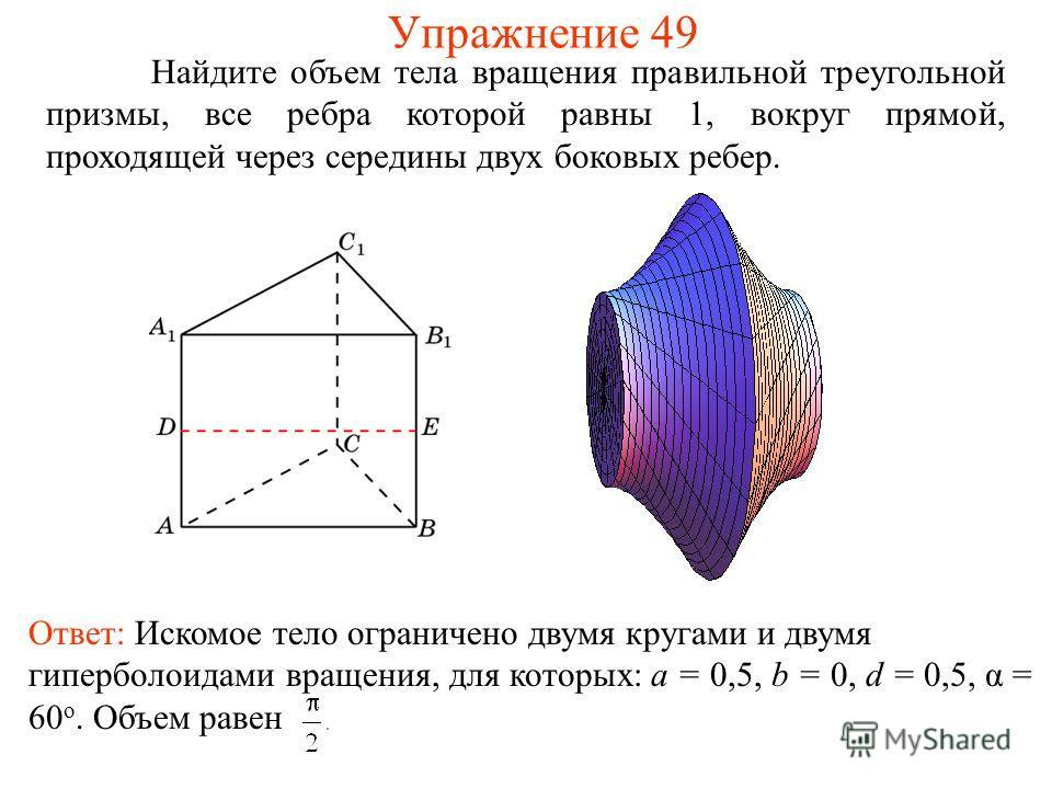 Найдите объем тела вращения правильной треугольной призмы, все ребра которой равны 1, вокруг прямой, проходящей через середины двух боковых ребер. Упражнение 49 Ответ: Искомое тело ограничено двумя кругами и двумя гиперболоидами вращения, для которых