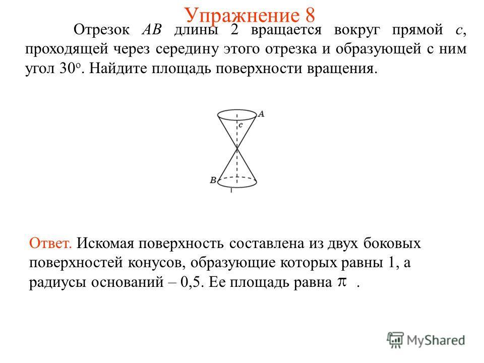 Отрезок AB длины 2 вращается вокруг прямой c, проходящей через середину этого отрезка и образующей с ним угол 30 о. Найдите площадь поверхности вращения. Ответ. Искомая поверхность составлена из двух боковых поверхностей конусов, образующие которых р