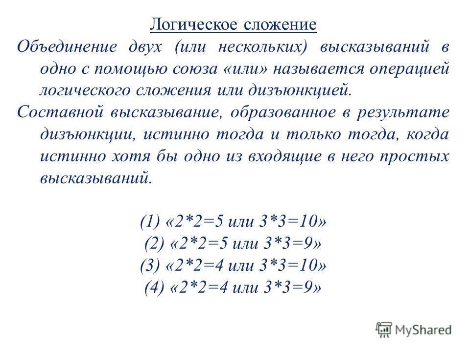 Логическое сложение Объединение двух (или нескольких) высказываний в одно с помощью союза «или» называется операцией логического сложения или дизъюнкцией. Составной высказывание, образованное в результате дизъюнкции, истинно тогда и только тогда, ког