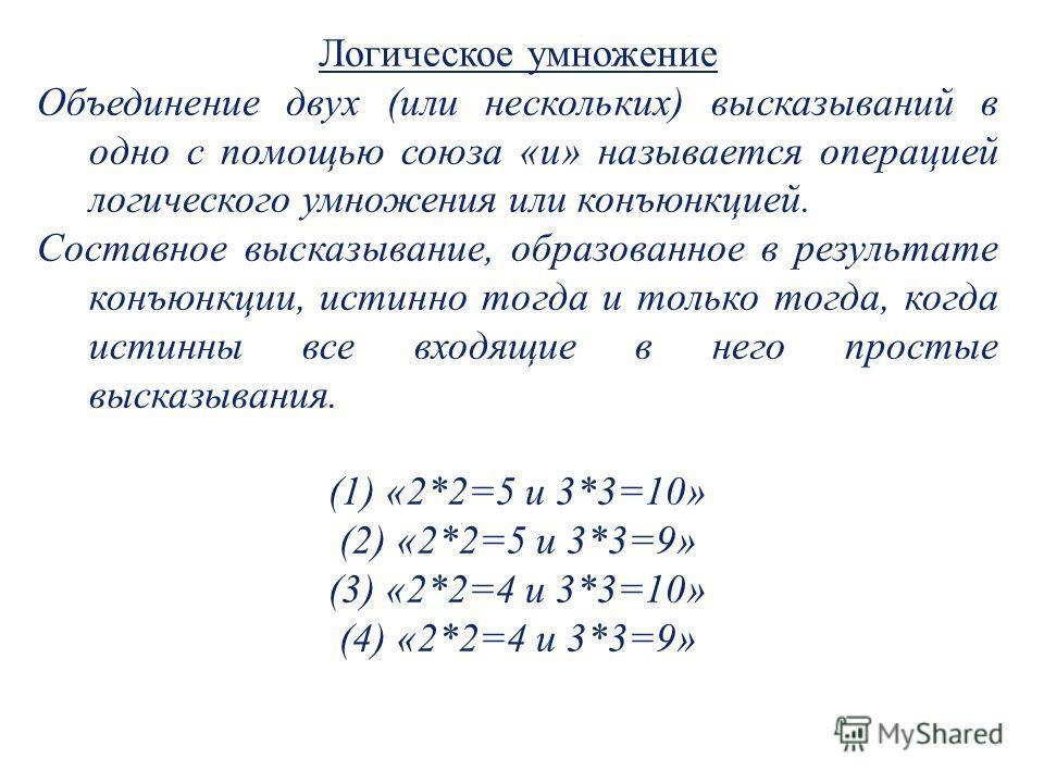 Логическое умножение Объединение двух (или нескольких) высказываний в одно с помощью союза «и» называется операцией логического умножения или конъюнкцией. Составное высказывание, образованное в результате конъюнкции, истинно тогда и только тогда, ког