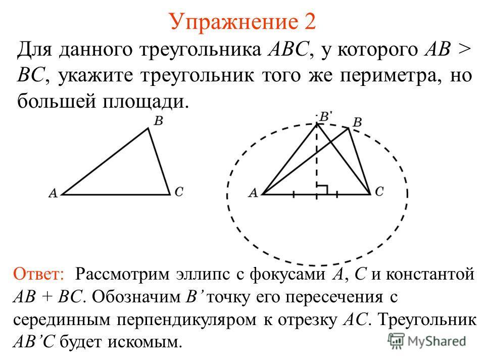 Упражнение 2 Для данного треугольника ABC, у которого AB > BC, укажите треугольник того же периметра, но большей площади. Ответ: Рассмотрим эллипс с фокусами A, C и константой AB + BC. Обозначим B точку его пересечения с серединным перпендикуляром к