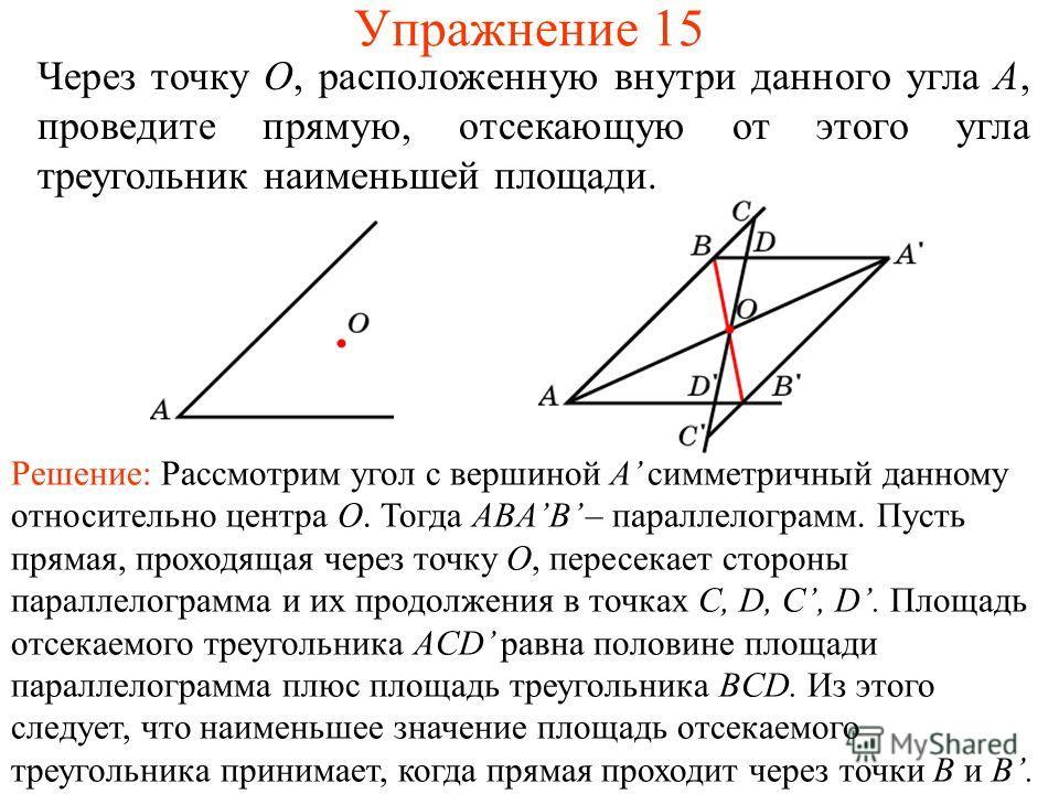 Упражнение 15 Через точку O, расположенную внутри данного угла A, проведите прямую, отсекающую от этого угла треугольник наименьшей площади. Решение: Рассмотрим угол с вершиной A симметричный данному относительно центра O. Тогда ABAB – параллелограмм