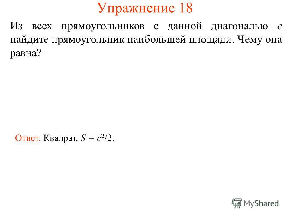 Упражнение 18 Из всех прямоугольников с данной диагональю c найдите прямоугольник наибольшей площади. Чему она равна? Ответ. Квадрат. S = c 2 /2.