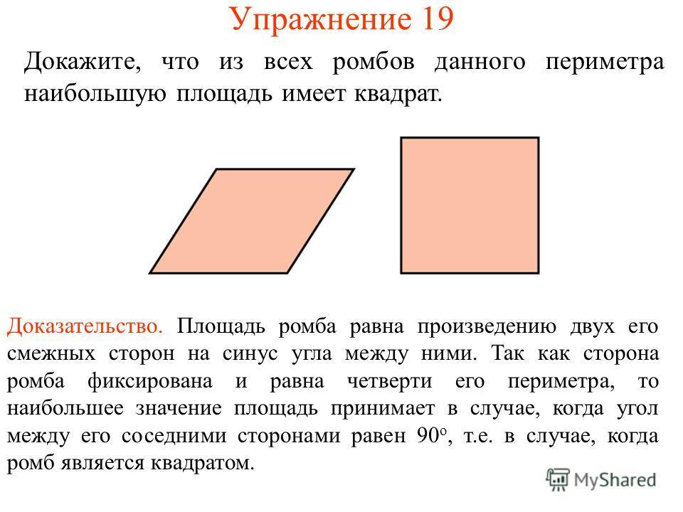 Упражнение 19 Докажите, что из всех ромбов данного периметра наибольшую площадь имеет квадрат. Доказательство. Площадь ромба равна произведению двух его смежных сторон на синус угла между ними. Так как сторона ромба фиксирована и равна четверти его п