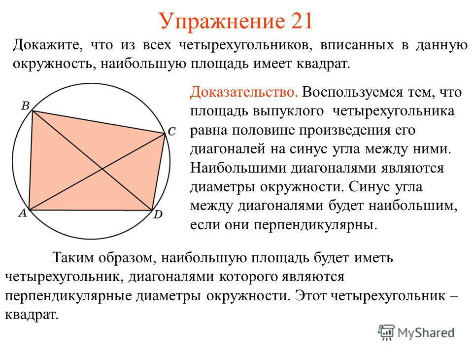 Упражнение 21 Докажите, что из всех четырехугольников, вписанных в данную окружность, наибольшую площадь имеет квадрат. Доказательство. Воспользуемся тем, что площадь выпуклого четырехугольника равна половине произведения его диагоналей на синус угла